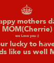 Happy mothers day MOM(Cherrie) we Love you :) your lucky to have 4 kids like us well ME - Personalised Poster large