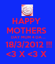 HAPPY  MOTHERS   DAY MUM 4 DA ...  18/3/2012 !!! <3 X <3 X  - Personalised Poster large
