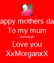 Happy mothers day  To my mum Ashleigh Love you XxMorganxX - Personalised Poster large