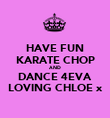 HAVE FUN KARATE CHOP AND DANCE 4EVA LOVING CHLOE x - Personalised Poster large