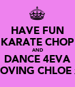 HAVE FUN KARATE CHOP AND DANCE 4EVA LOVING CHLOE x - Personalised Large Wall Decal
