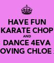 HAVE FUN KARATE CHOP AND DANCE 4EVA LOVING CHLOE x - Personalised Poster large