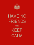 HAVE NO FRIENDS AND KEEP CALM - Personalised Poster large
