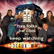 hay folks be cool and  keep watching  doctor who - Personalised Poster large