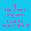 He is still  Kidrauhl Believe I belive  every day !!! - Personalised Poster large