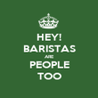 HEY! BARISTAS ARE PEOPLE TOO - Personalised Poster large