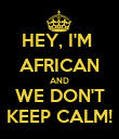 HEY, I'M  AFRICAN AND WE DON'T KEEP CALM! - Personalised Poster large