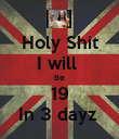 Holy Shit I will  Be 19 In 3 dayz  - Personalised Poster large