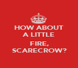 HOW ABOUT A LITTLE  FIRE, SCARECROW? - Personalised Poster large