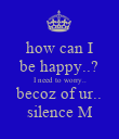 how can I be happy..? I need to worry.. becoz of ur.. silence M - Personalised Poster large