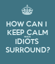 HOW CAN I  KEEP CALM WHEN  IDIOTS  SURROUND? - Personalised Poster large