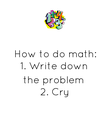 How to do math: 1. Write down  the problem 2. Cry - Personalised Poster large