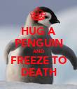 HUG A PENGUIN AND FREEZE TO DEATH - Personalised Poster large