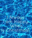 I Always I am Happy  When Is Christmas!  - Personalised Poster large