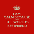 I AM  CALM BECAUSE I GOT  THE WORLD'S BESTFRIEND - Personalised Poster large