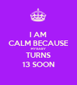 I AM  CALM BECAUSE MY BABY  TURNS 13 SOON - Personalised Poster large