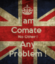 I am  Comate  No Other ! Any Problem ! - Personalised Poster large