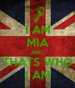 I AM MIA AND  THATS WHO I AM - Personalised Poster large