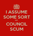 I ASSUME SOME SORT OF COUNCIL SCUM - Personalised Poster large