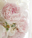 I believe that  Colour Lights up your world Bea Luv My Stuff  - Personalised Poster large