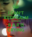 I CAN'T KEEP CALM BECAUSE B.A.P IS CRYING - Personalised Poster large