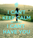 I CAN'T KEEP CALM BECAUSE I CAN'T  HAVE YOU - Personalised Poster large