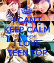 I CAN'T KEEP CALM BECAUSE I LOVE TEEN TOP - Personalised Poster large