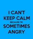 I CAN'T KEEP CALM BECAUSE I'M SOMETIMES ANGRY - Personalised Poster large