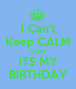 I Can't Keep CALM Cause ITS MY BIRTHDAY - Personalised Poster large
