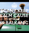 I CAN'T KEEP CALM CAUSE  MY HEART  IS BALKANIC  - Personalised Poster large