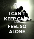I CAN'T KEEP CALM I JUST FEEL SO ALONE - Personalised Poster large