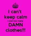 I can't  keep calm I own too many  DAMN clothes!!! - Personalised Poster large