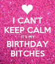 I CAN'T KEEP CALM  IT'S MY BIRTHDAY BITCHES - Personalised Poster large
