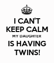 I CAN'T KEEP CALM MY DAUGHTER  IS HAVING TWINS! - Personalised Poster large