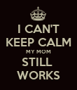 I CAN'T KEEP CALM MY MOM STILL  WORKS - Personalised Poster small