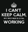 I CAN'T  KEEP CALM, MY MOTHER IS STILL WORKING  - Personalised Poster small