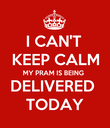 I CAN'T  KEEP CALM MY PRAM IS BEING  DELIVERED  TODAY - Personalised Poster large