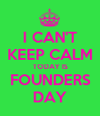 I CAN'T KEEP CALM TODAY IS FOUNDERS DAY - Personalised Poster large