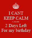 I CANT KEEP CALM CAUSE 2 Days Left For my birthday - Personalised Poster small