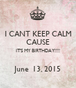 I CANT KEEP CALM CAUSE IT'S MY BIRTHDAY!!!!  June  13, 2015 - Personalised Poster large
