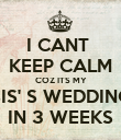 I CANT  KEEP CALM COZ ITS MY SIS' S WEDDING IN 3 WEEKS - Personalised Poster large