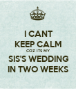 I CANT KEEP CALM COZ ITS MY SIS'S WEDDING IN TWO WEEKS - Personalised Poster large