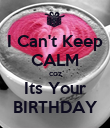 I Can't Keep CALM coz Its Your BIRTHDAY - Personalised Poster large