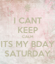 I CANT KEEP CALM ITS MY BDAY SATURDAY - Personalised Poster large