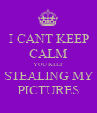 I CANT KEEP CALM YOU KEEP STEALING MY PICTURES - Personalised Poster large