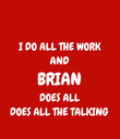 I DO ALL THE WORK AND BRIAN DOES ALL DOES ALL THE TALKING - Personalised Poster large