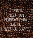 I DON'T NEED AN INSPIRATIONAL QUOTE... I NEED A  COFFEE. - Personalised Poster large