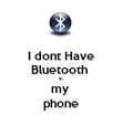 I dont Have Bluetooth  in my  phone - Personalised Poster large