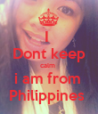I  Dont keep calm   i am from  Philippines  - Personalised Poster large