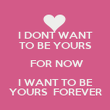 I DONT WANT TO BE YOURS  FOR NOW I WANT TO BE YOURS  FOREVER - Personalised Poster large